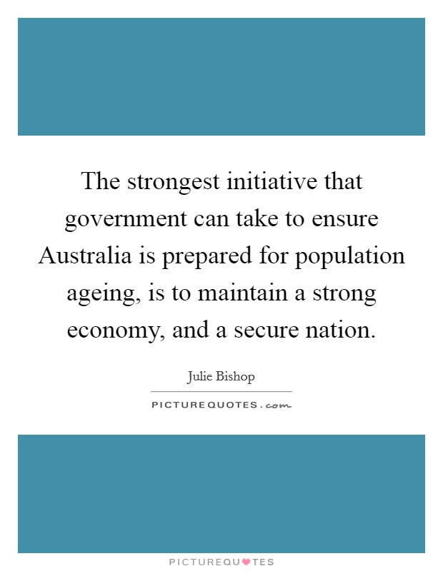 The strongest initiative that government can take to ensure Australia is prepared for population ageing, is to maintain a strong economy, and a secure nation Picture Quote #1