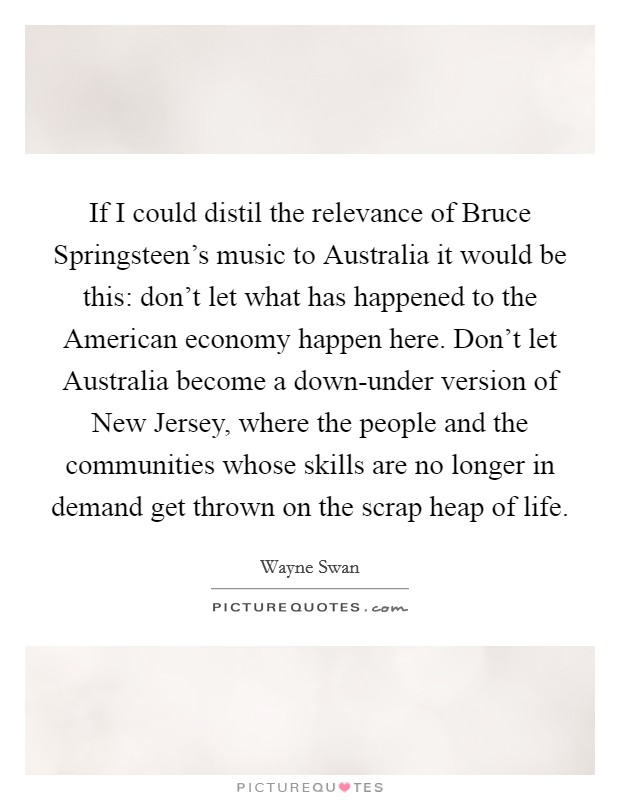 If I could distil the relevance of Bruce Springsteen's music to Australia it would be this: don't let what has happened to the American economy happen here. Don't let Australia become a down-under version of New Jersey, where the people and the communities whose skills are no longer in demand get thrown on the scrap heap of life. Picture Quote #1
