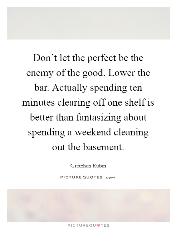 Don't let the perfect be the enemy of the good. Lower the bar. Actually spending ten minutes clearing off one shelf is better than fantasizing about spending a weekend cleaning out the basement Picture Quote #1
