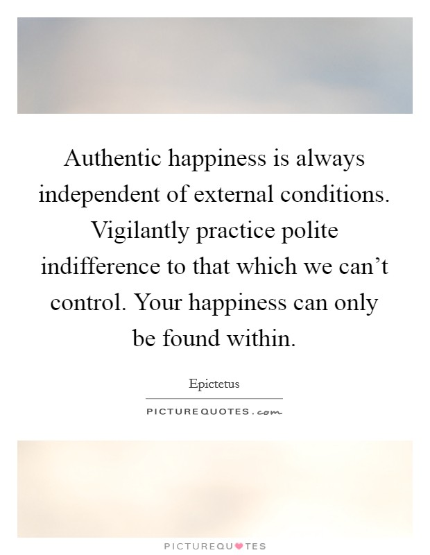 Authentic happiness is always independent of external conditions. Vigilantly practice polite indifference to that which we can't control. Your happiness can only be found within Picture Quote #1
