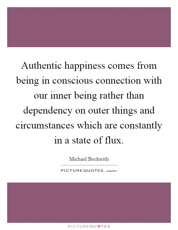 Authentic happiness comes from being in conscious connection with our inner being rather than dependency on outer things and circumstances which are constantly in a state of flux Picture Quote #1