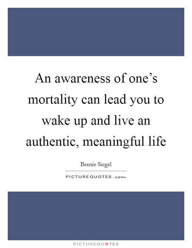 An awareness of one's mortality can lead you to wake up and live an authentic, meaningful life Picture Quote #1
