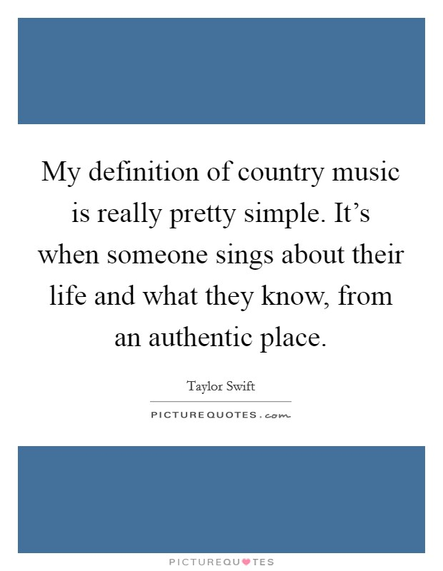 My definition of country music is really pretty simple. It's when someone sings about their life and what they know, from an authentic place. Picture Quote #1