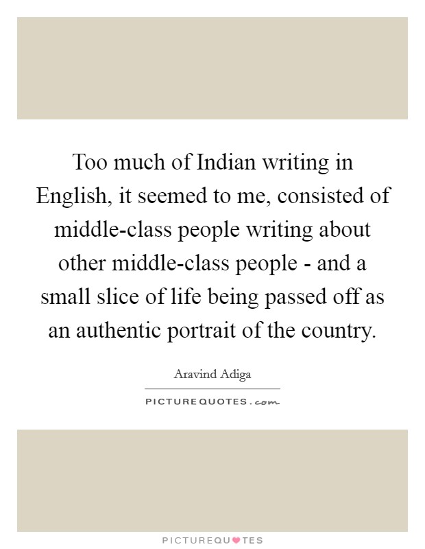 Too much of Indian writing in English, it seemed to me, consisted of middle-class people writing about other middle-class people - and a small slice of life being passed off as an authentic portrait of the country Picture Quote #1