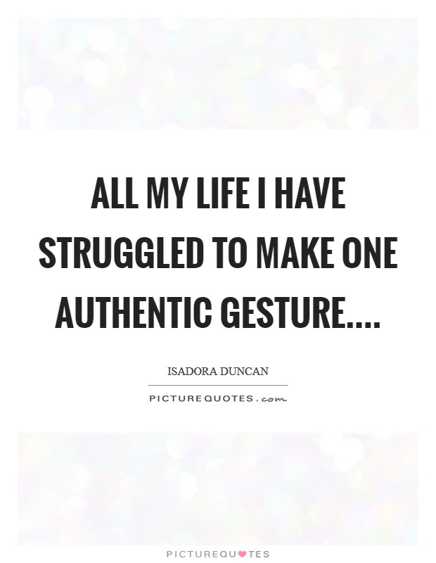 All my life I have struggled to make one authentic gesture Picture Quote #1