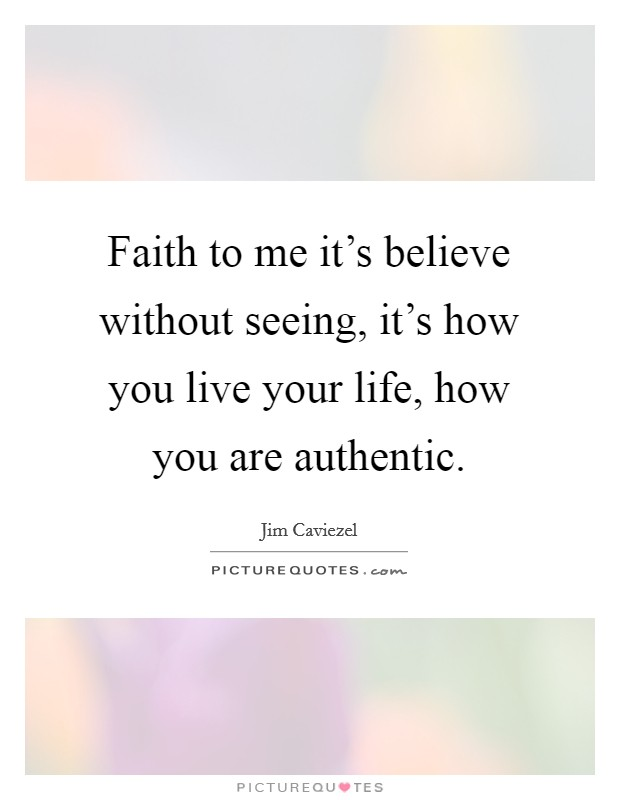 Faith to me it's believe without seeing, it's how you live your life, how you are authentic Picture Quote #1