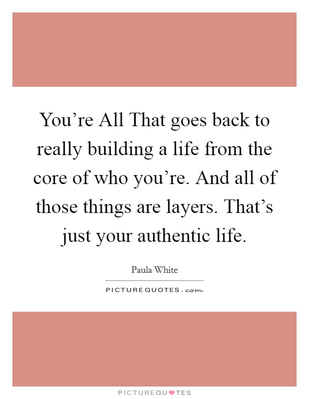 You're All That goes back to really building a life from the core of who you're. And all of those things are layers. That's just your authentic life Picture Quote #1