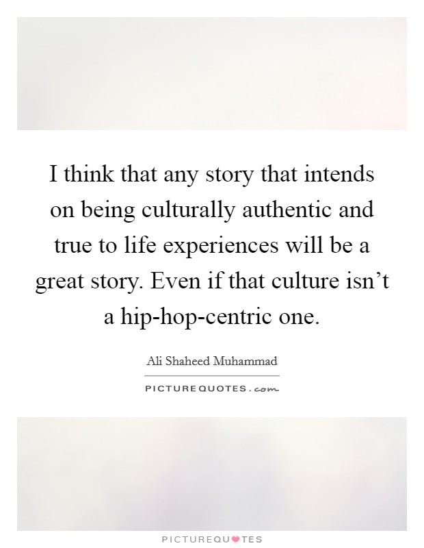 I think that any story that intends on being culturally authentic and true to life experiences will be a great story. Even if that culture isn't a hip-hop-centric one Picture Quote #1