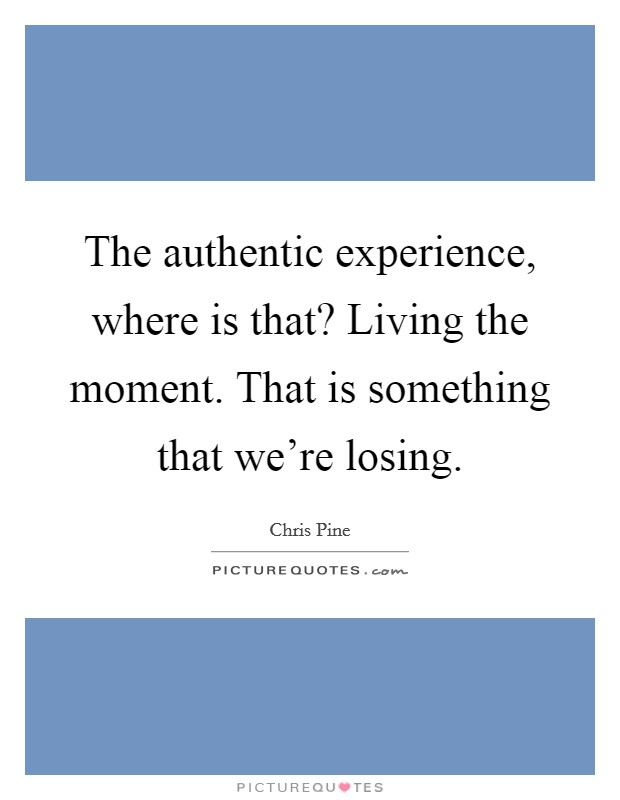 The authentic experience, where is that? Living the moment. That is something that we're losing Picture Quote #1