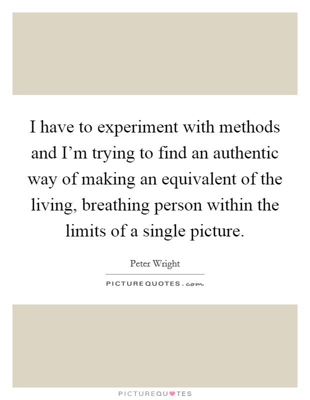 I have to experiment with methods and I'm trying to find an authentic way of making an equivalent of the living, breathing person within the limits of a single picture Picture Quote #1