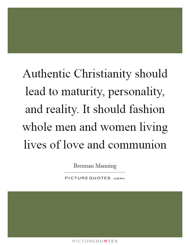 Authentic Christianity should lead to maturity, personality, and reality. It should fashion whole men and women living lives of love and communion Picture Quote #1