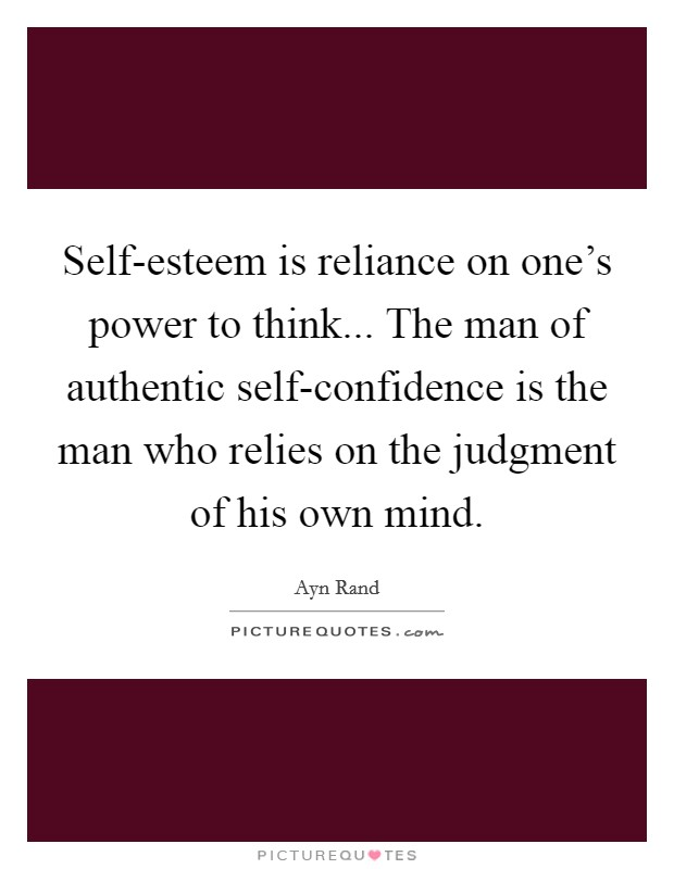 Self-esteem is reliance on one's power to think... The man of authentic self-confidence is the man who relies on the judgment of his own mind Picture Quote #1