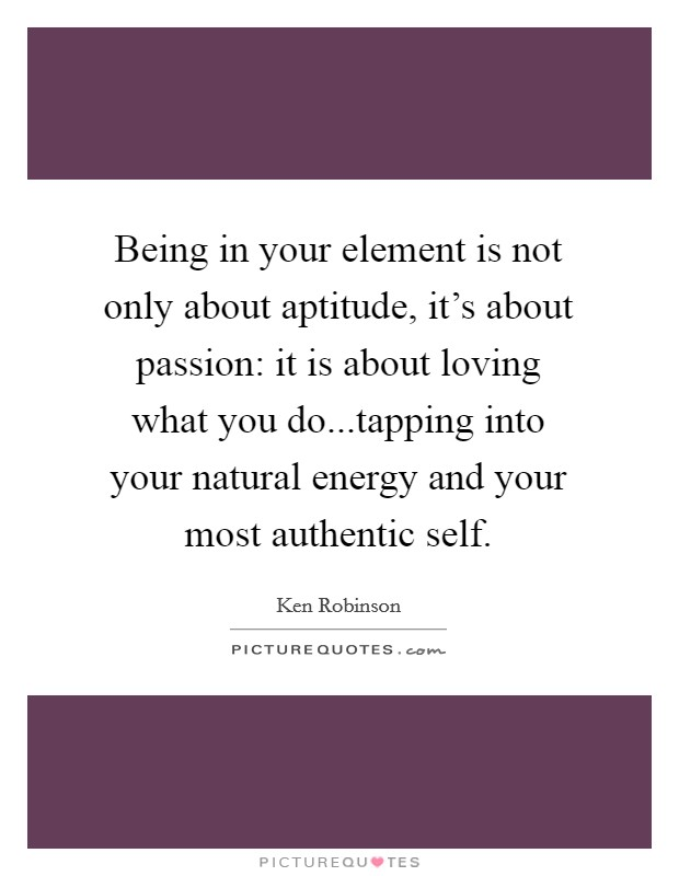 Being in your element is not only about aptitude, it's about passion: it is about loving what you do...tapping into your natural energy and your most authentic self Picture Quote #1