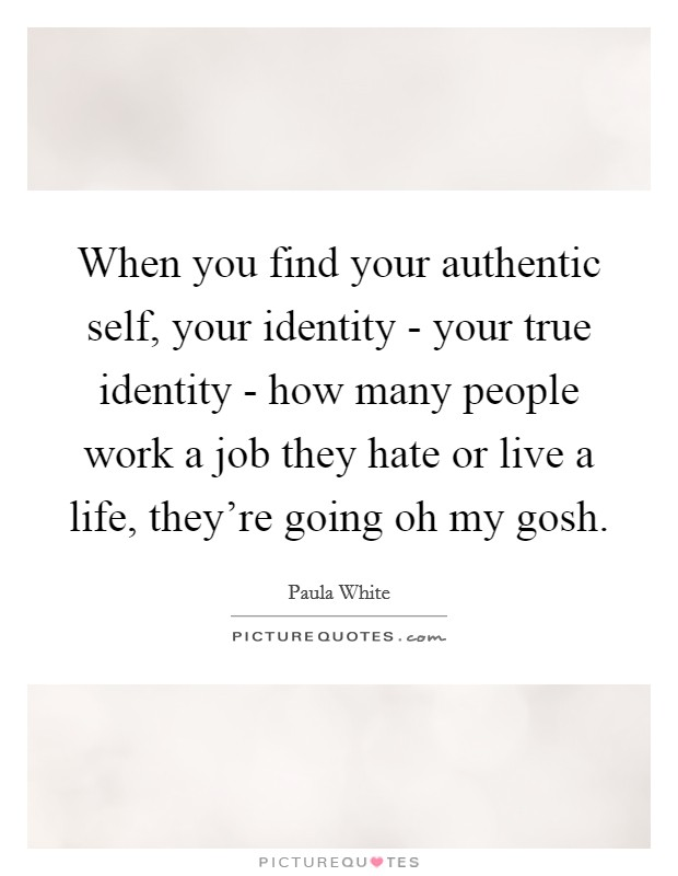 When you find your authentic self, your identity - your true identity - how many people work a job they hate or live a life, they're going oh my gosh Picture Quote #1