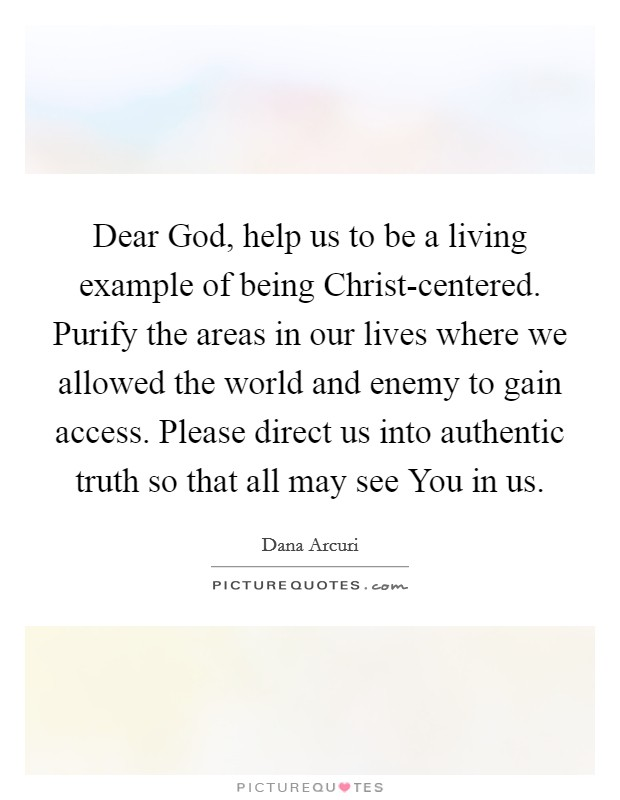 Dear God, help us to be a living example of being Christ-centered. Purify the areas in our lives where we allowed the world and enemy to gain access. Please direct us into authentic truth so that all may see You in us. Picture Quote #1