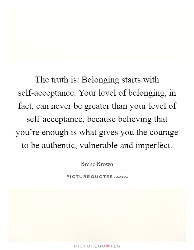 The truth is: Belonging starts with self-acceptance. Your level of belonging, in fact, can never be greater than your level of self-acceptance, because believing that you're enough is what gives you the courage to be authentic, vulnerable and imperfect Picture Quote #1