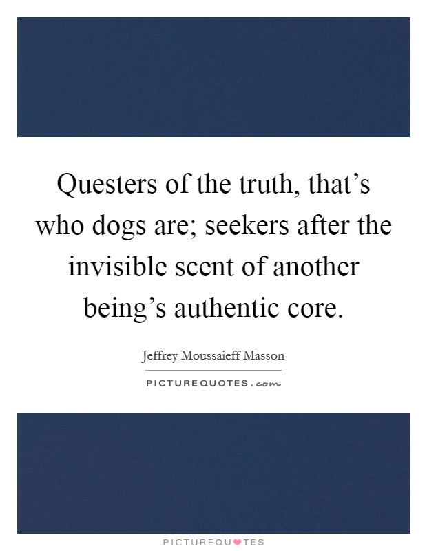 Questers of the truth, that's who dogs are; seekers after the invisible scent of another being's authentic core Picture Quote #1