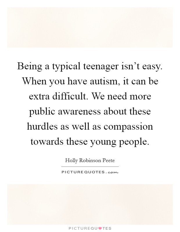 Being a typical teenager isn't easy. When you have autism, it can be extra difficult. We need more public awareness about these hurdles as well as compassion towards these young people Picture Quote #1