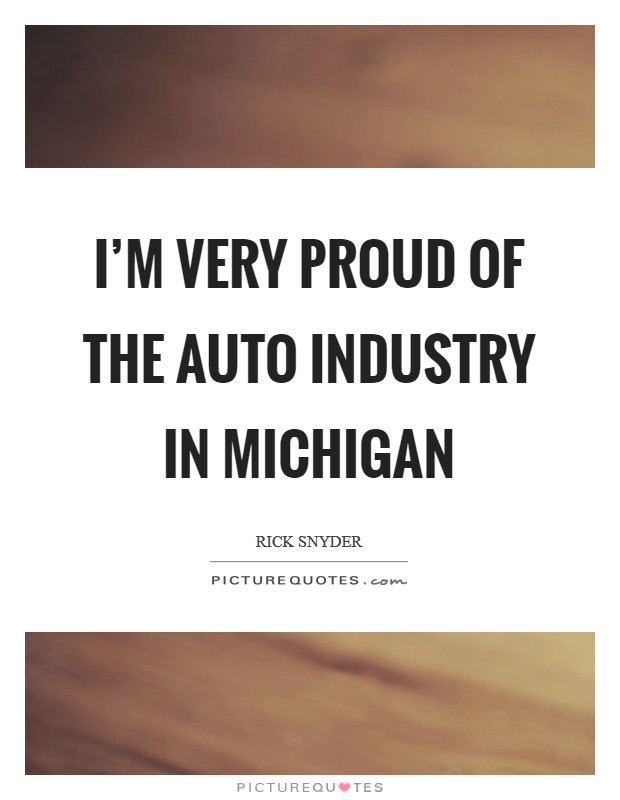 I'm very proud of the auto industry in Michigan Picture Quote #1