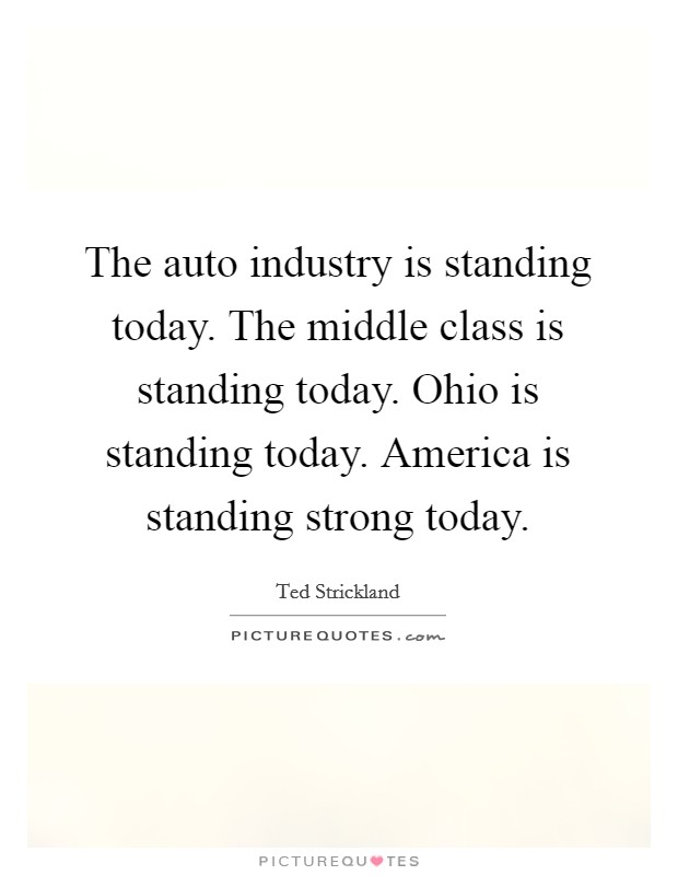 The auto industry is standing today. The middle class is standing today. Ohio is standing today. America is standing strong today Picture Quote #1