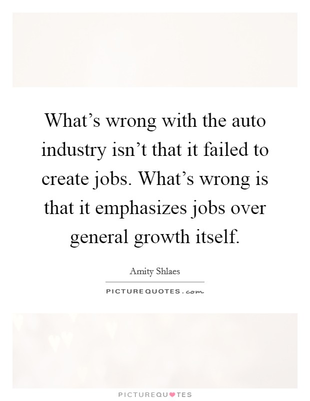 What's wrong with the auto industry isn't that it failed to create jobs. What's wrong is that it emphasizes jobs over general growth itself Picture Quote #1