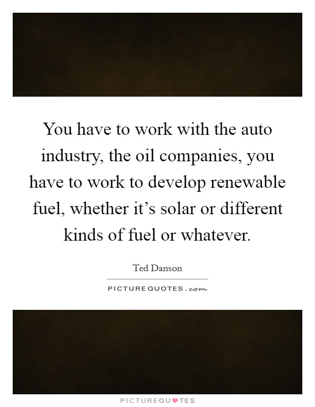 You have to work with the auto industry, the oil companies, you have to work to develop renewable fuel, whether it's solar or different kinds of fuel or whatever Picture Quote #1