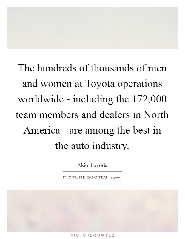The hundreds of thousands of men and women at Toyota operations worldwide - including the 172,000 team members and dealers in North America - are among the best in the auto industry Picture Quote #1