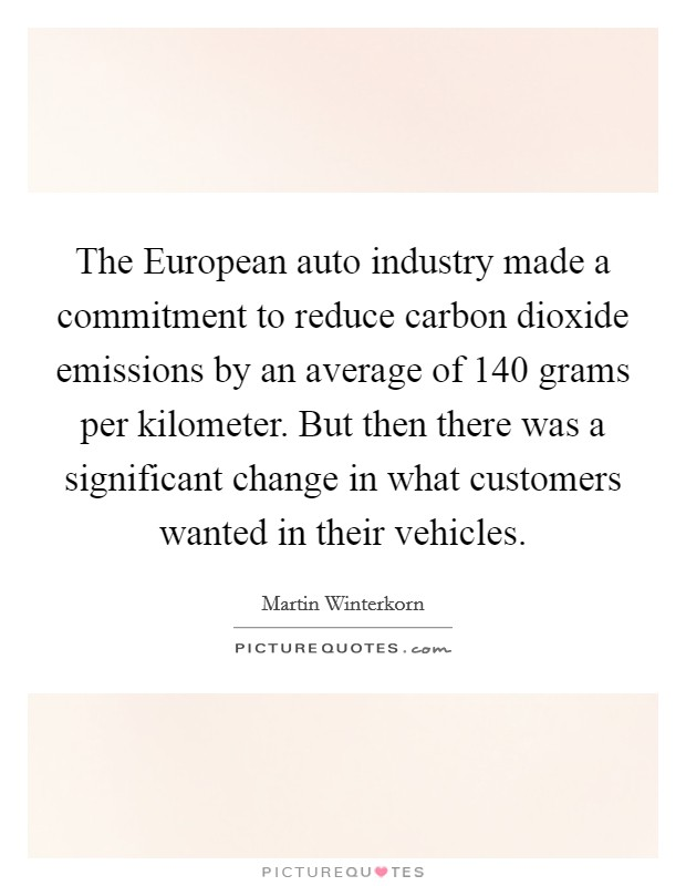 The European auto industry made a commitment to reduce carbon dioxide emissions by an average of 140 grams per kilometer. But then there was a significant change in what customers wanted in their vehicles Picture Quote #1