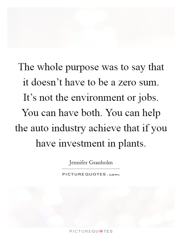 The whole purpose was to say that it doesn't have to be a zero sum. It's not the environment or jobs. You can have both. You can help the auto industry achieve that if you have investment in plants Picture Quote #1