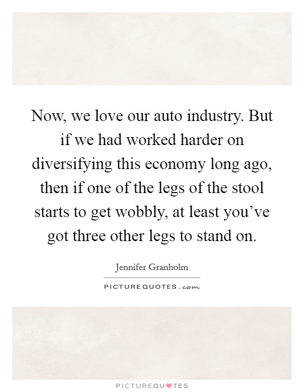 Now, we love our auto industry. But if we had worked harder on diversifying this economy long ago, then if one of the legs of the stool starts to get wobbly, at least you've got three other legs to stand on Picture Quote #1