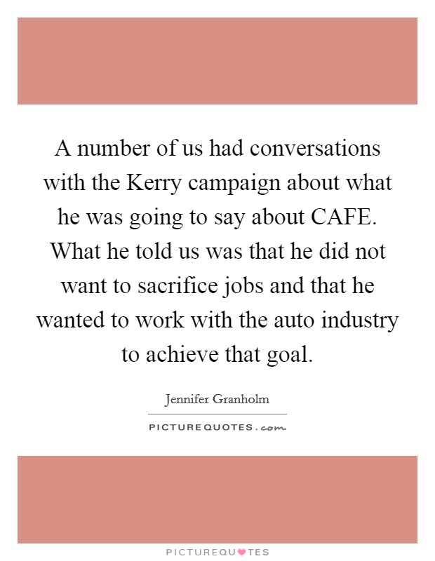 A number of us had conversations with the Kerry campaign about what he was going to say about CAFE. What he told us was that he did not want to sacrifice jobs and that he wanted to work with the auto industry to achieve that goal Picture Quote #1