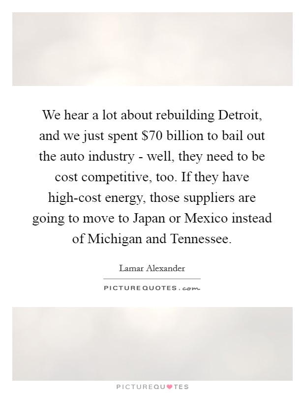We hear a lot about rebuilding Detroit, and we just spent $70 billion to bail out the auto industry - well, they need to be cost competitive, too. If they have high-cost energy, those suppliers are going to move to Japan or Mexico instead of Michigan and Tennessee Picture Quote #1