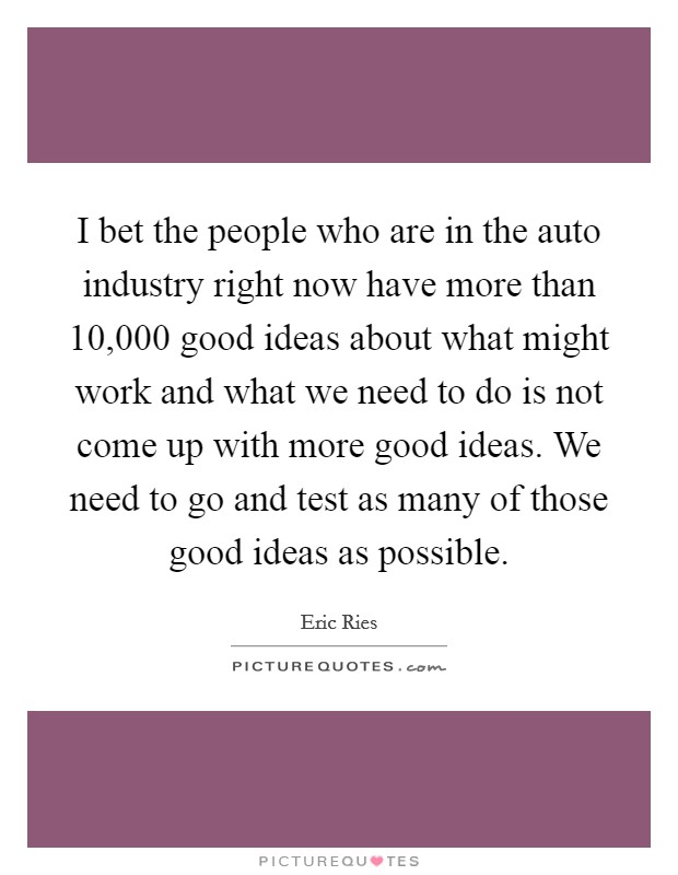 I bet the people who are in the auto industry right now have more than 10,000 good ideas about what might work and what we need to do is not come up with more good ideas. We need to go and test as many of those good ideas as possible Picture Quote #1
