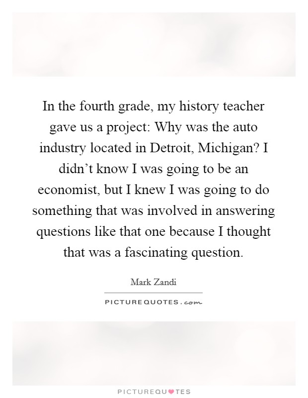 In the fourth grade, my history teacher gave us a project: Why was the auto industry located in Detroit, Michigan? I didn't know I was going to be an economist, but I knew I was going to do something that was involved in answering questions like that one because I thought that was a fascinating question Picture Quote #1