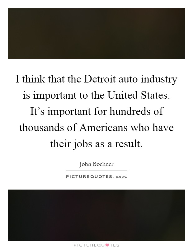 I think that the Detroit auto industry is important to the United States. It's important for hundreds of thousands of Americans who have their jobs as a result Picture Quote #1