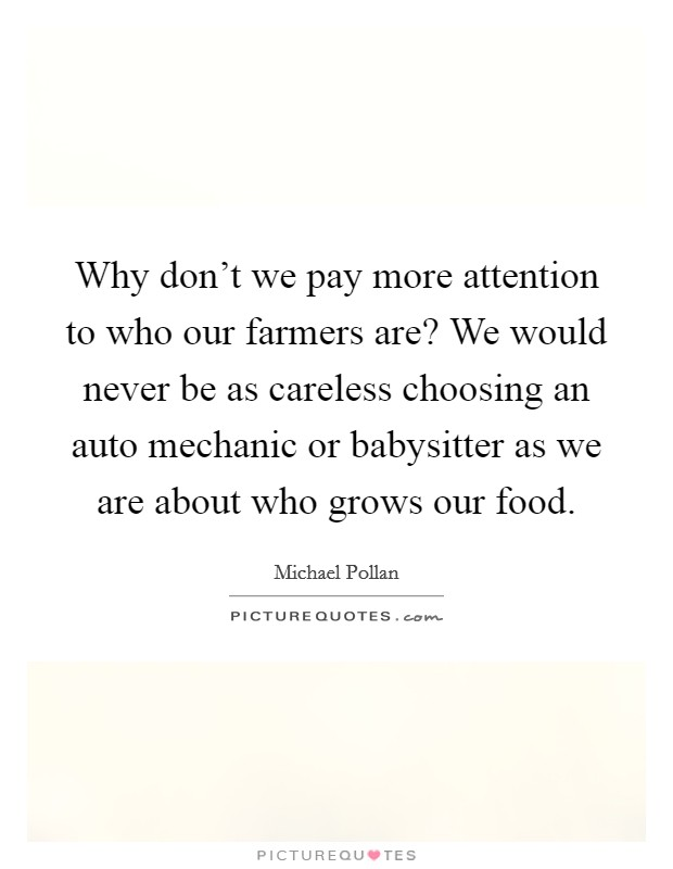 Why don't we pay more attention to who our farmers are? We would never be as careless choosing an auto mechanic or babysitter as we are about who grows our food Picture Quote #1