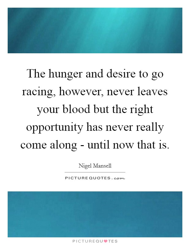 The hunger and desire to go racing, however, never leaves your blood but the right opportunity has never really come along - until now that is Picture Quote #1
