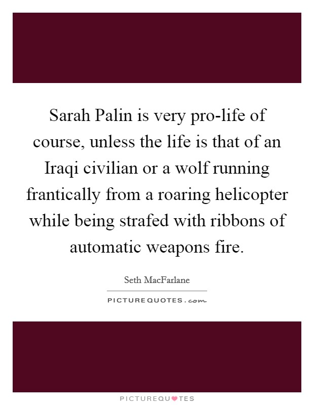 Sarah Palin is very pro-life of course, unless the life is that of an Iraqi civilian or a wolf running frantically from a roaring helicopter while being strafed with ribbons of automatic weapons fire Picture Quote #1