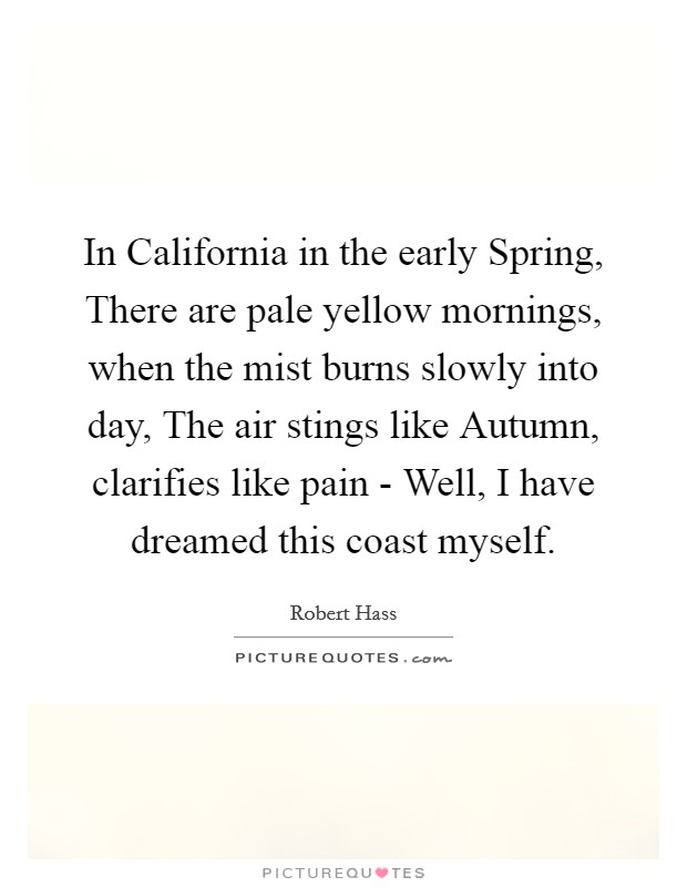 In California in the early Spring, There are pale yellow mornings, when the mist burns slowly into day, The air stings like Autumn, clarifies like pain - Well, I have dreamed this coast myself Picture Quote #1