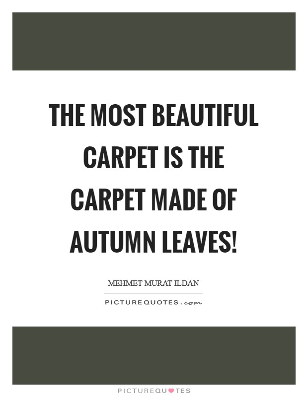 The most beautiful carpet is the carpet made of autumn leaves! Picture Quote #1