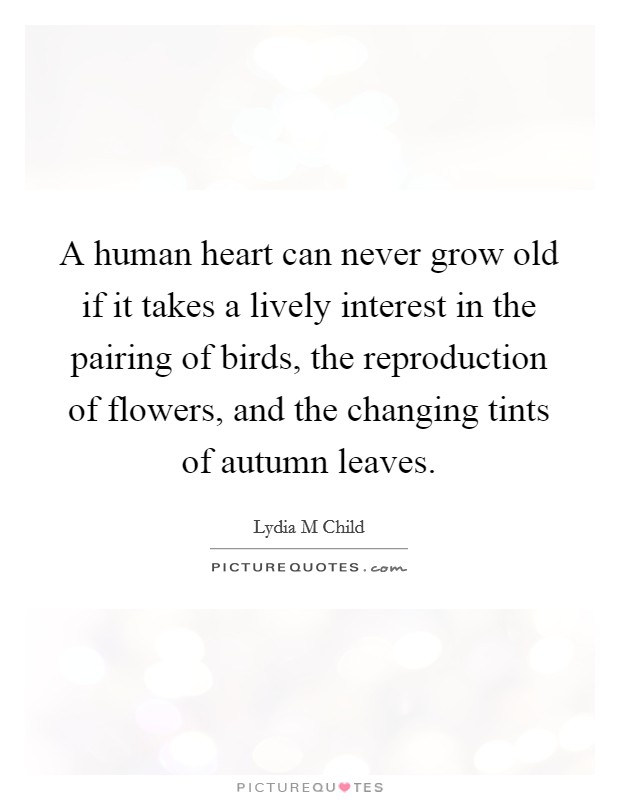 A human heart can never grow old if it takes a lively interest in the pairing of birds, the reproduction of flowers, and the changing tints of autumn leaves Picture Quote #1