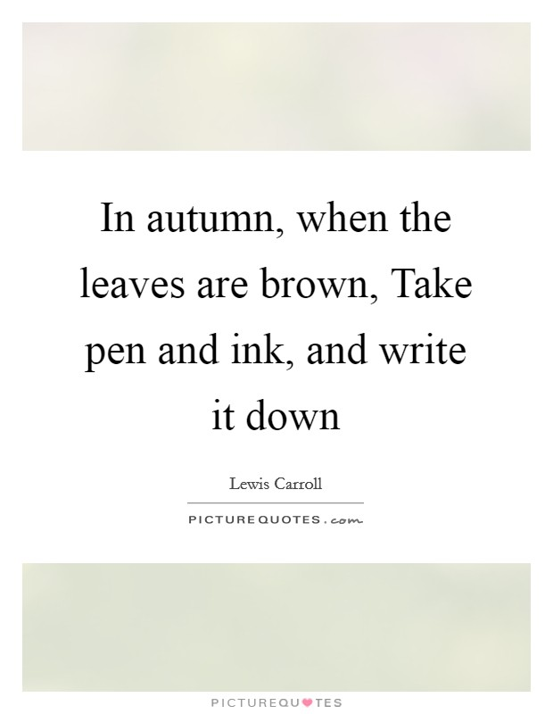In autumn, when the leaves are brown, Take pen and ink, and write it down Picture Quote #1