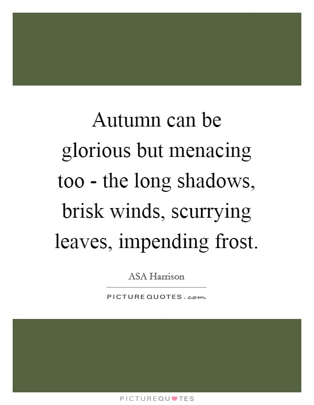 Autumn can be glorious but menacing too - the long shadows, brisk winds, scurrying leaves, impending frost. Picture Quote #1