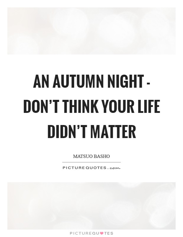 An autumn night - don't think your life didn't matter Picture Quote #1