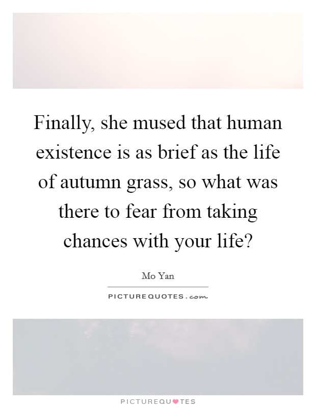Finally, she mused that human existence is as brief as the life of autumn grass, so what was there to fear from taking chances with your life? Picture Quote #1