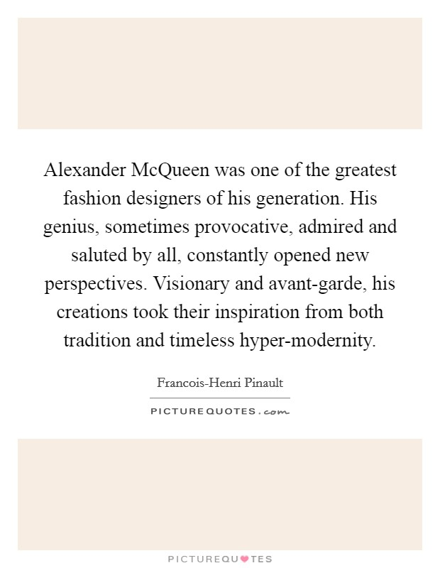 Alexander McQueen was one of the greatest fashion designers of his generation. His genius, sometimes provocative, admired and saluted by all, constantly opened new perspectives. Visionary and avant-garde, his creations took their inspiration from both tradition and timeless hyper-modernity Picture Quote #1