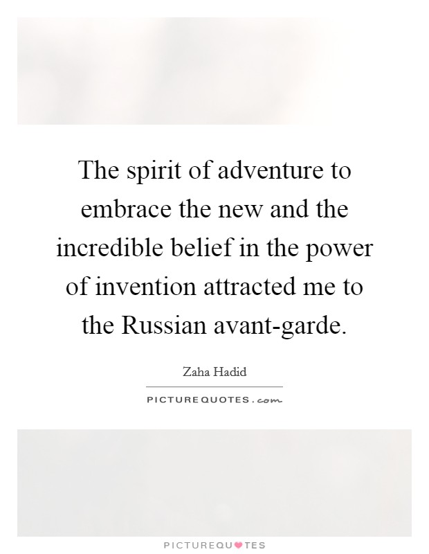 The spirit of adventure to embrace the new and the incredible belief in the power of invention attracted me to the Russian avant-garde Picture Quote #1