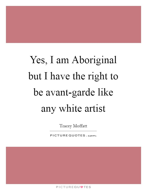 Yes, I am Aboriginal but I have the right to be avant-garde like any white artist Picture Quote #1