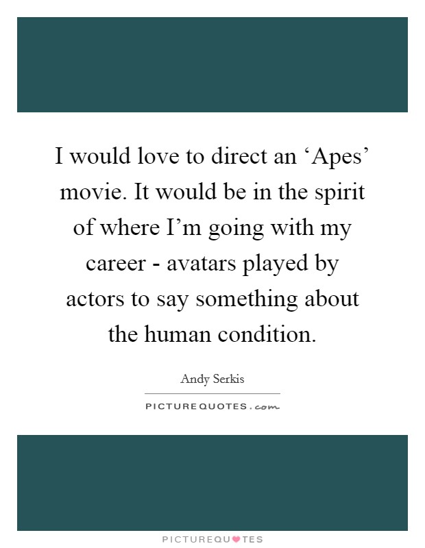 I would love to direct an 'Apes' movie. It would be in the spirit of where I'm going with my career - avatars played by actors to say something about the human condition. Picture Quote #1