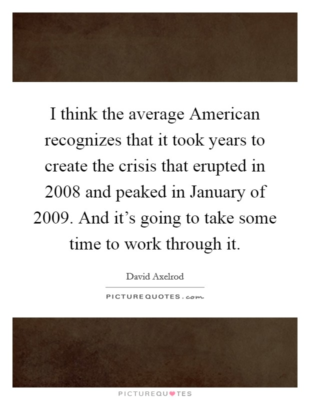I think the average American recognizes that it took years to create the crisis that erupted in 2008 and peaked in January of 2009. And it's going to take some time to work through it Picture Quote #1
